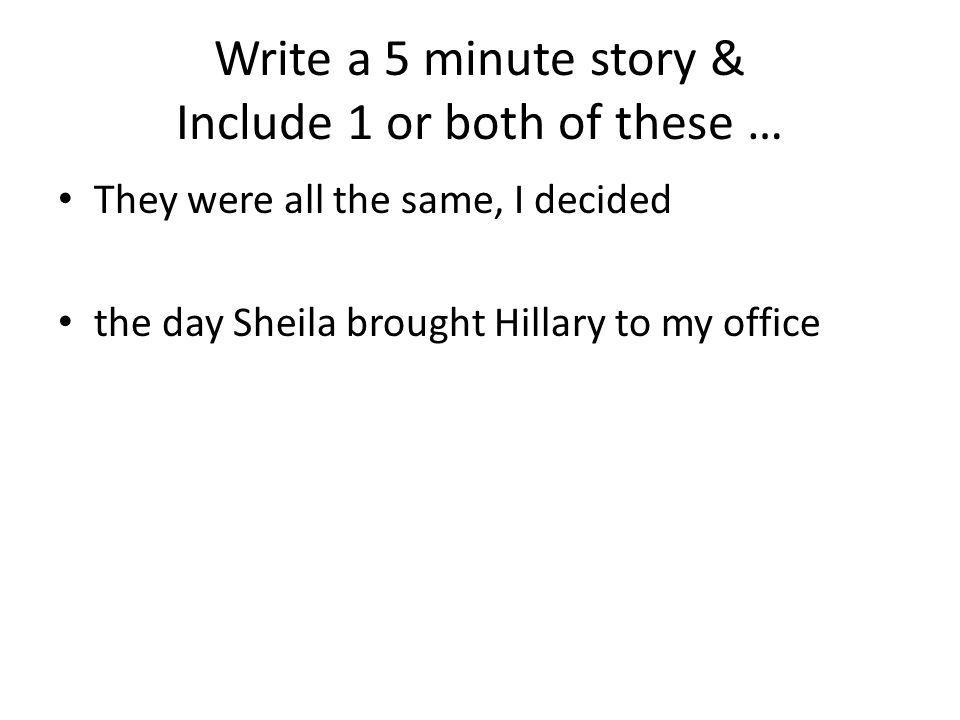 Write a 5 minute story & Include 1 or both of these … They were all the same, I decided the day Sheila brought Hillary to my office
