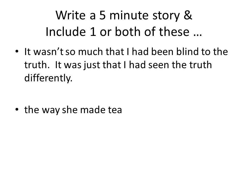 Write a 5 minute story & Include 1 or both of these … It wasnt so much that I had been blind to the truth. It was just that I had seen the truth diffe