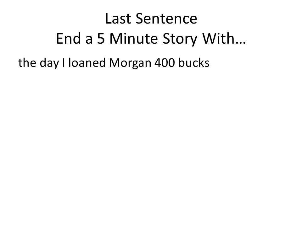 Last Sentence End a 5 Minute Story With… the day I loaned Morgan 400 bucks