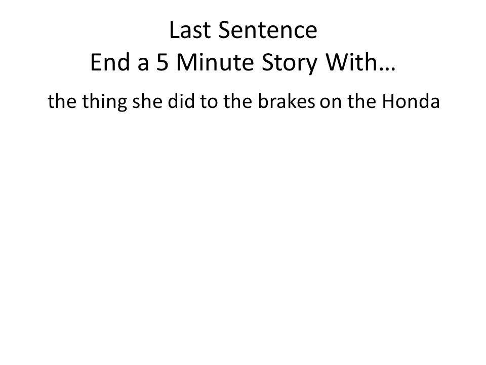 Last Sentence End a 5 Minute Story With… the thing she did to the brakes on the Honda