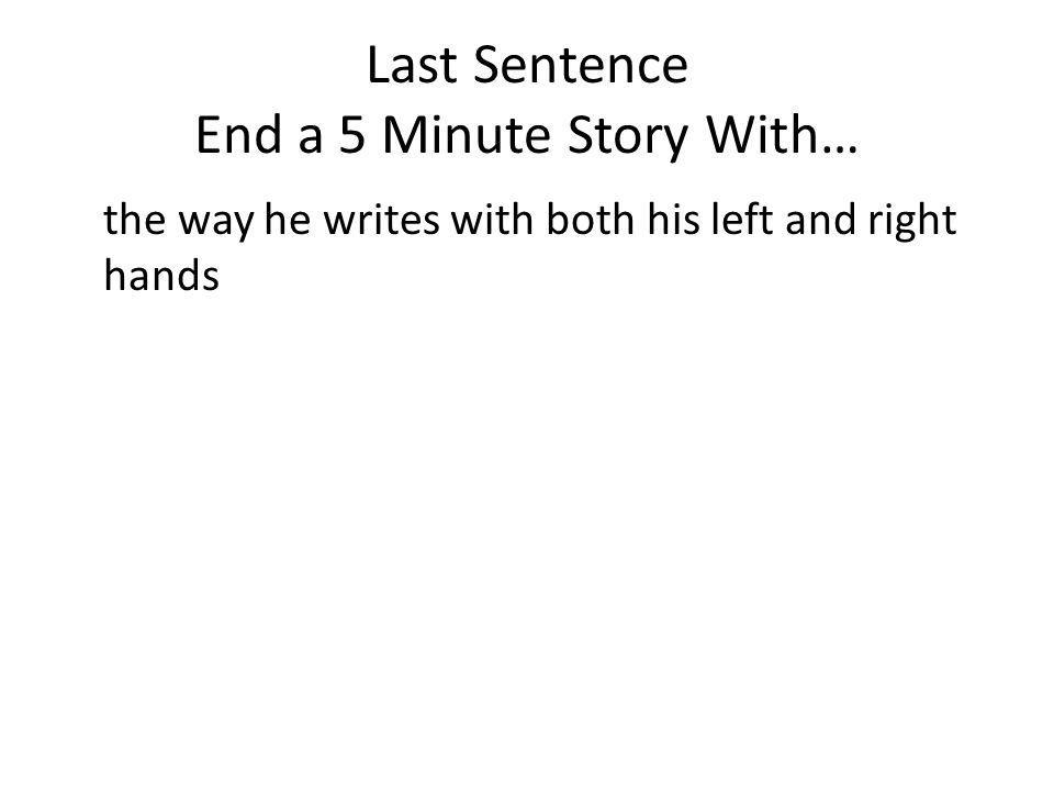 Last Sentence End a 5 Minute Story With… the way he writes with both his left and right hands