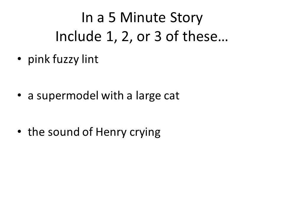 In a 5 Minute Story Include 1, 2, or 3 of these… pink fuzzy lint a supermodel with a large cat the sound of Henry crying