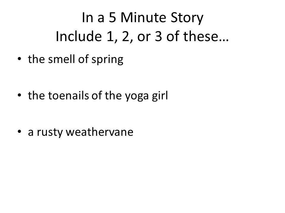 In a 5 Minute Story Include 1, 2, or 3 of these… the smell of spring the toenails of the yoga girl a rusty weathervane