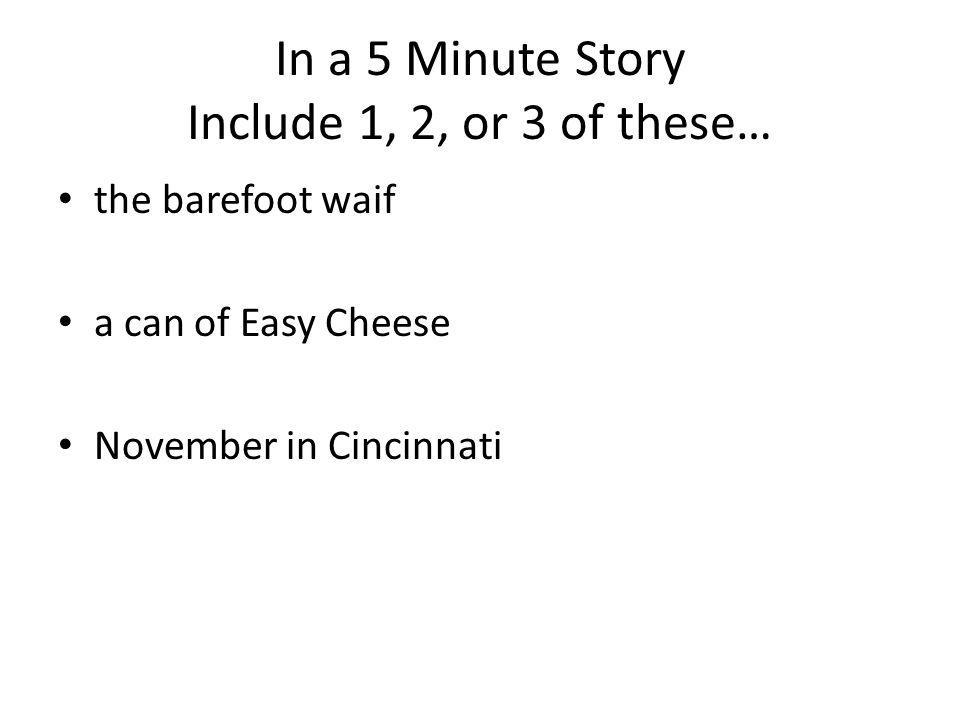 In a 5 Minute Story Include 1, 2, or 3 of these… the barefoot waif a can of Easy Cheese November in Cincinnati
