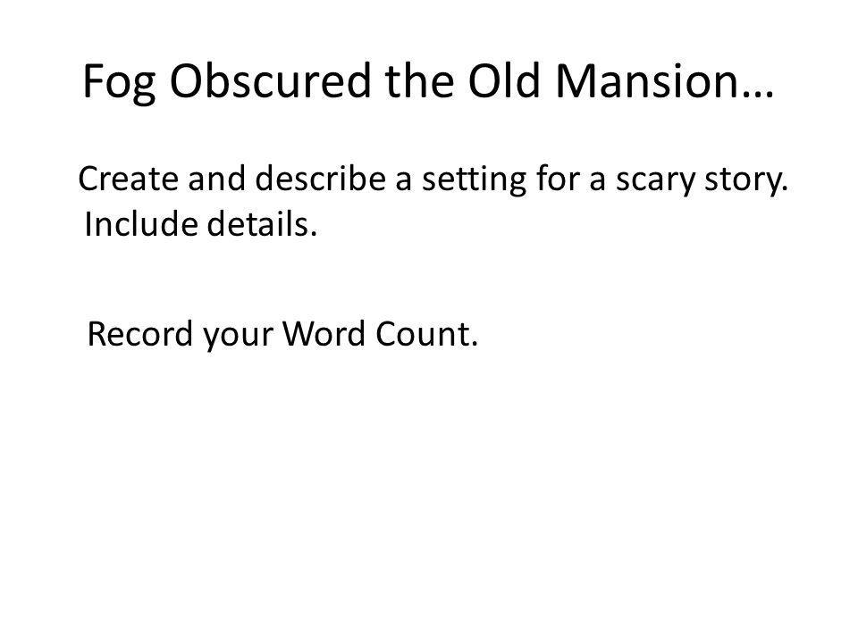 Fog Obscured the Old Mansion… Create and describe a setting for a scary story. Include details. Record your Word Count.