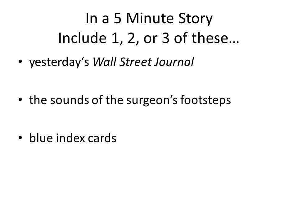 In a 5 Minute Story Include 1, 2, or 3 of these… yesterdays Wall Street Journal the sounds of the surgeons footsteps blue index cards