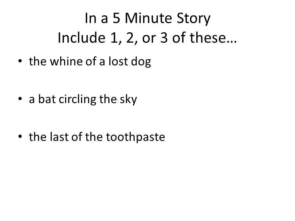 In a 5 Minute Story Include 1, 2, or 3 of these… the whine of a lost dog a bat circling the sky the last of the toothpaste