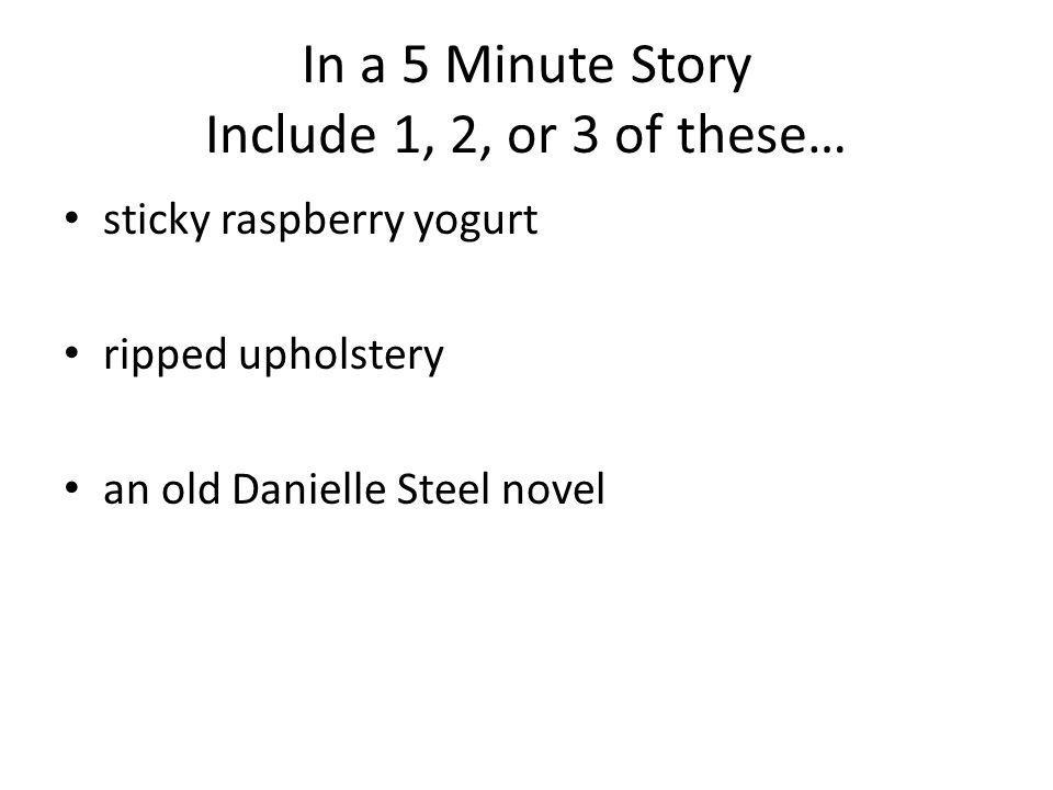 In a 5 Minute Story Include 1, 2, or 3 of these… sticky raspberry yogurt ripped upholstery an old Danielle Steel novel