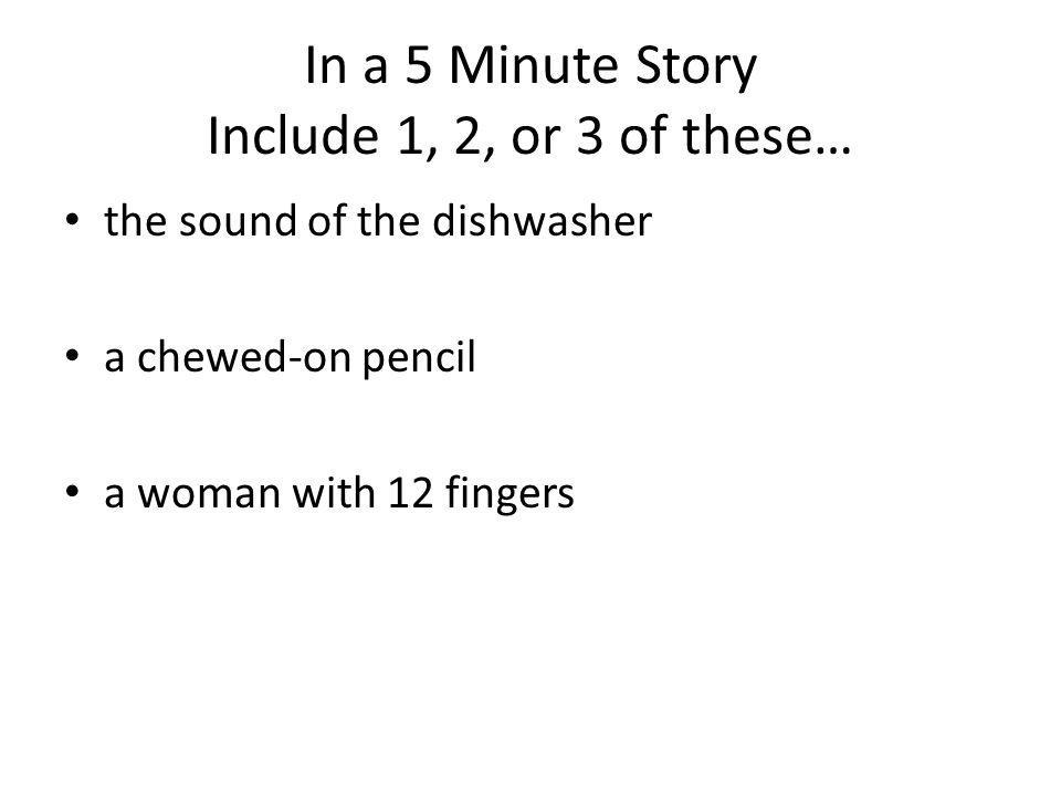 In a 5 Minute Story Include 1, 2, or 3 of these… the sound of the dishwasher a chewed-on pencil a woman with 12 fingers
