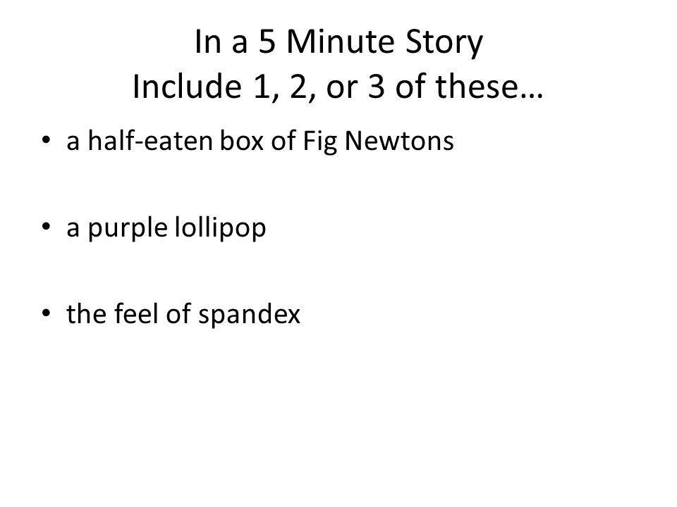In a 5 Minute Story Include 1, 2, or 3 of these… a half-eaten box of Fig Newtons a purple lollipop the feel of spandex