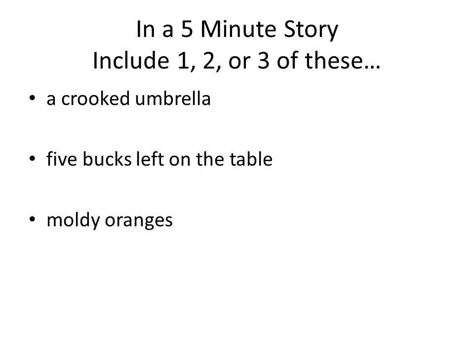 In a 5 Minute Story Include 1, 2, or 3 of these… a crooked umbrella five bucks left on the table moldy oranges