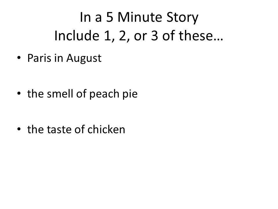 In a 5 Minute Story Include 1, 2, or 3 of these… Paris in August the smell of peach pie the taste of chicken