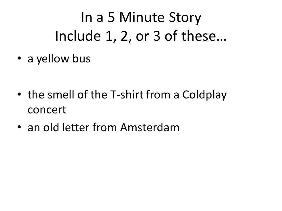 In a 5 Minute Story Include 1, 2, or 3 of these… a yellow bus the smell of the T-shirt from a Coldplay concert an old letter from Amsterdam