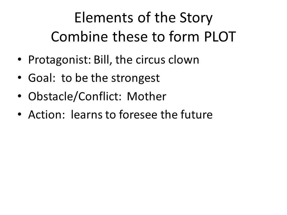 Elements of the Story Combine these to form PLOT Protagonist: Bill, the circus clown Goal: to be the strongest Obstacle/Conflict: Mother Action: learn