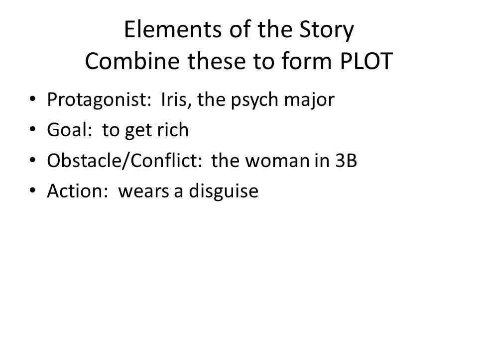 Elements of the Story Combine these to form PLOT Protagonist: Iris, the psych major Goal: to get rich Obstacle/Conflict: the woman in 3B Action: wears