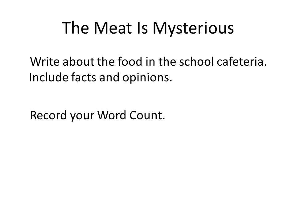 The Meat Is Mysterious Write about the food in the school cafeteria. Include facts and opinions. Record your Word Count.