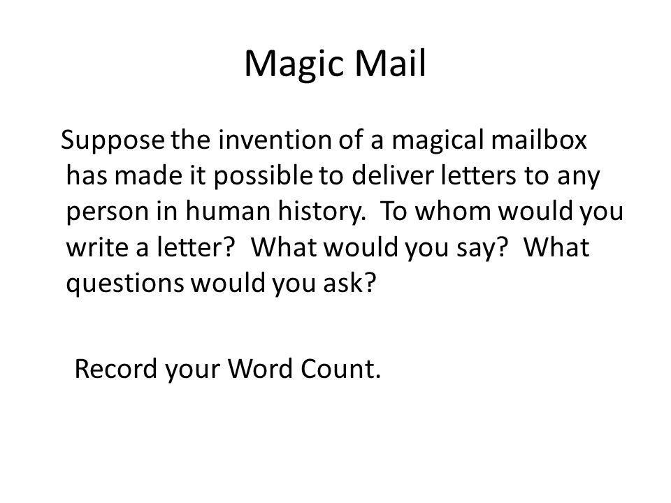 Magic Mail Suppose the invention of a magical mailbox has made it possible to deliver letters to any person in human history. To whom would you write