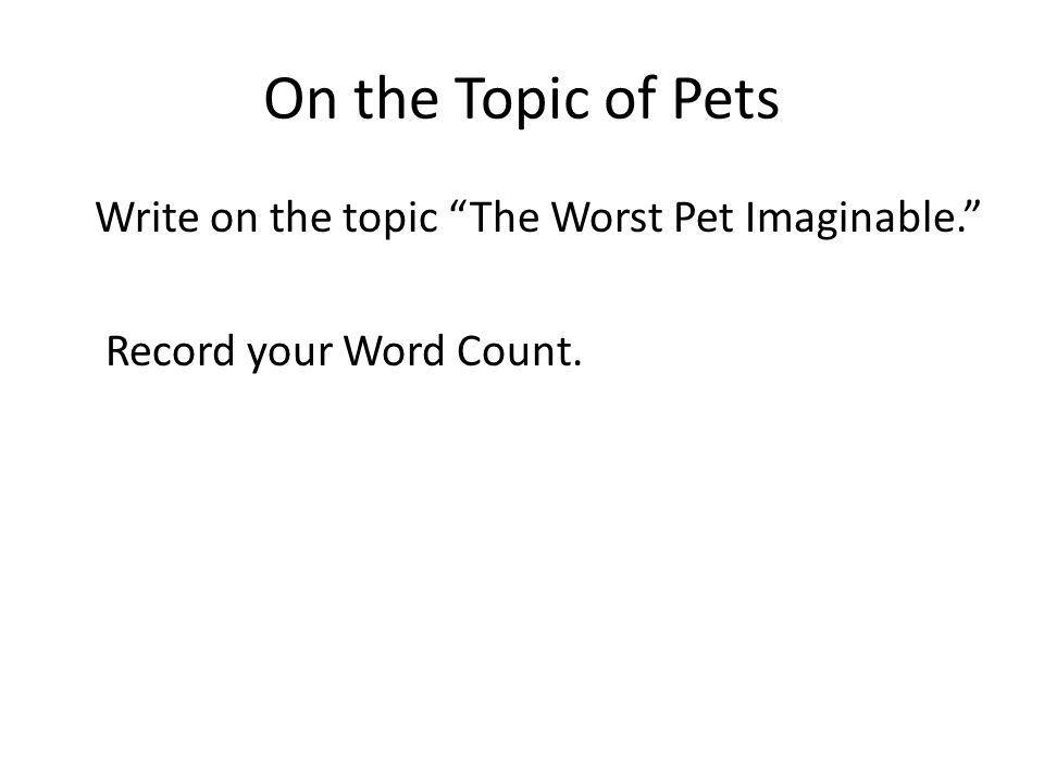 On the Topic of Pets Write on the topic The Worst Pet Imaginable. Record your Word Count.
