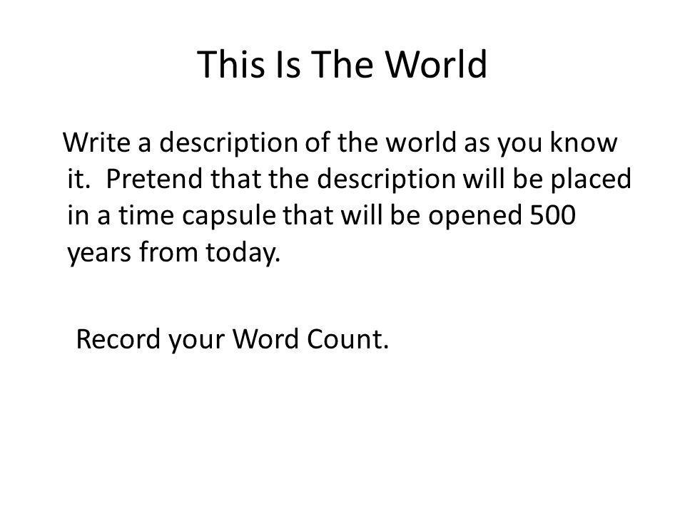 This Is The World Write a description of the world as you know it. Pretend that the description will be placed in a time capsule that will be opened 5