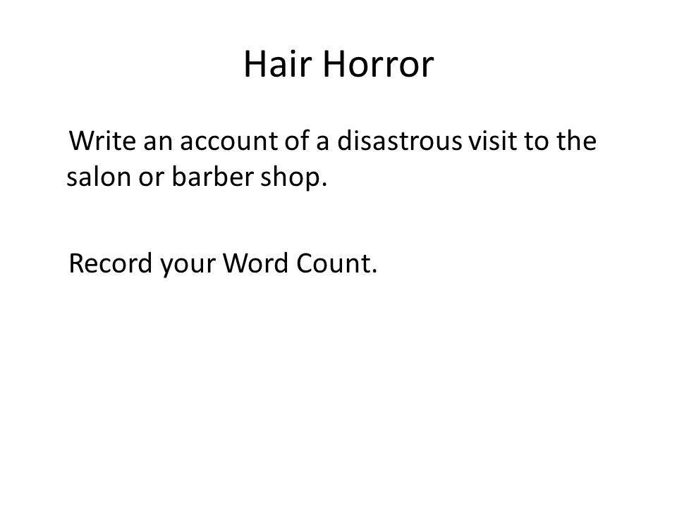Hair Horror Write an account of a disastrous visit to the salon or barber shop. Record your Word Count.