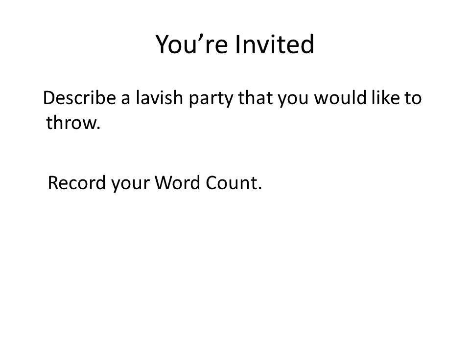 Youre Invited Describe a lavish party that you would like to throw. Record your Word Count.