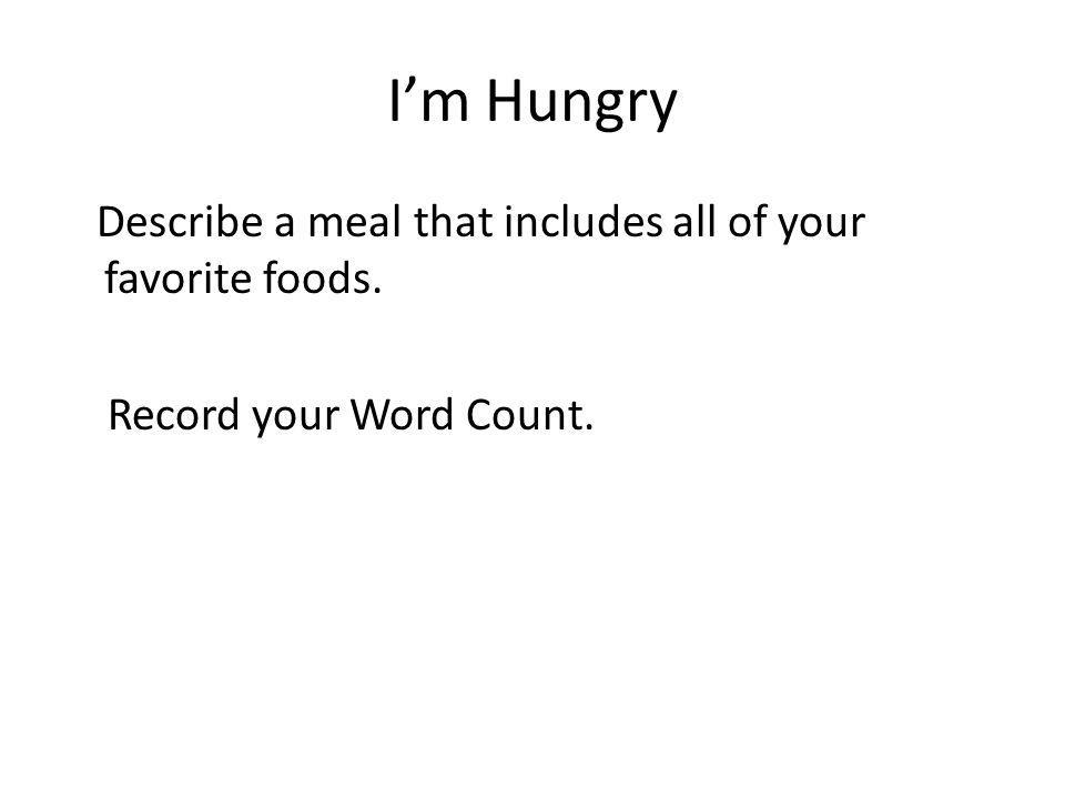 Im Hungry Describe a meal that includes all of your favorite foods. Record your Word Count.