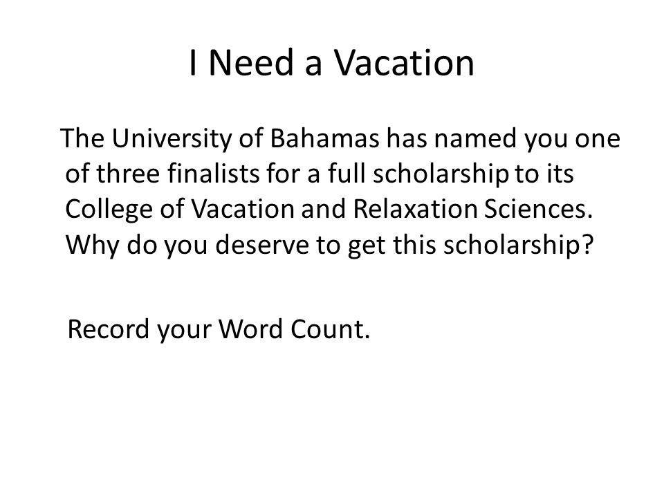 I Need a Vacation The University of Bahamas has named you one of three finalists for a full scholarship to its College of Vacation and Relaxation Scie