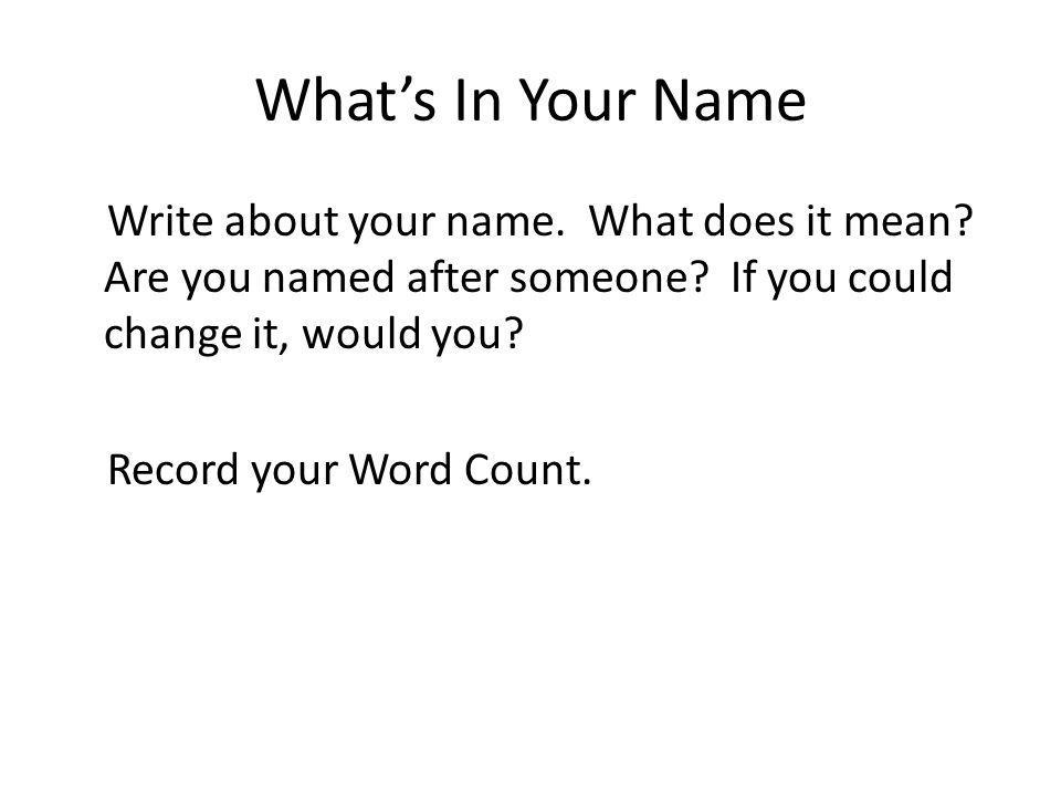 Whats In Your Name Write about your name. What does it mean? Are you named after someone? If you could change it, would you? Record your Word Count.
