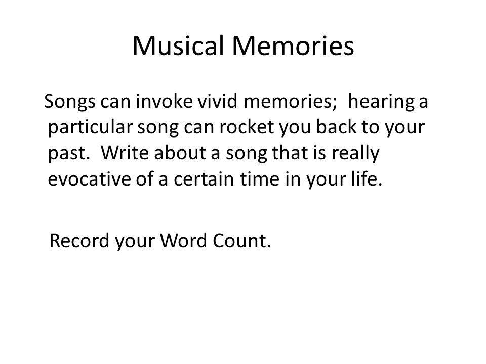 Musical Memories Songs can invoke vivid memories; hearing a particular song can rocket you back to your past. Write about a song that is really evocat