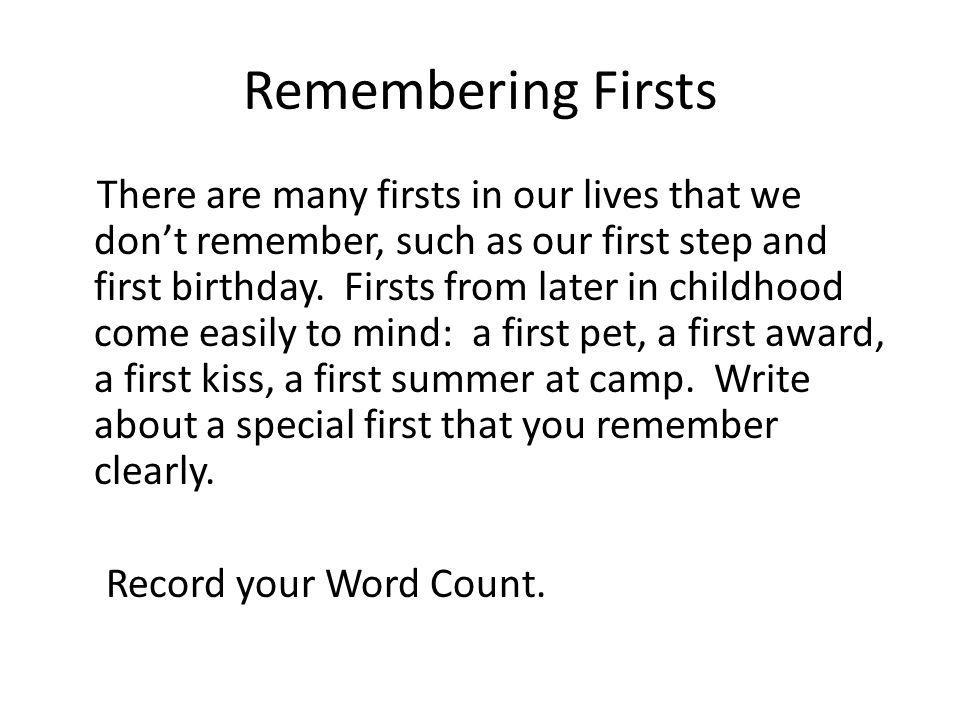 Remembering Firsts There are many firsts in our lives that we dont remember, such as our first step and first birthday. Firsts from later in childhood