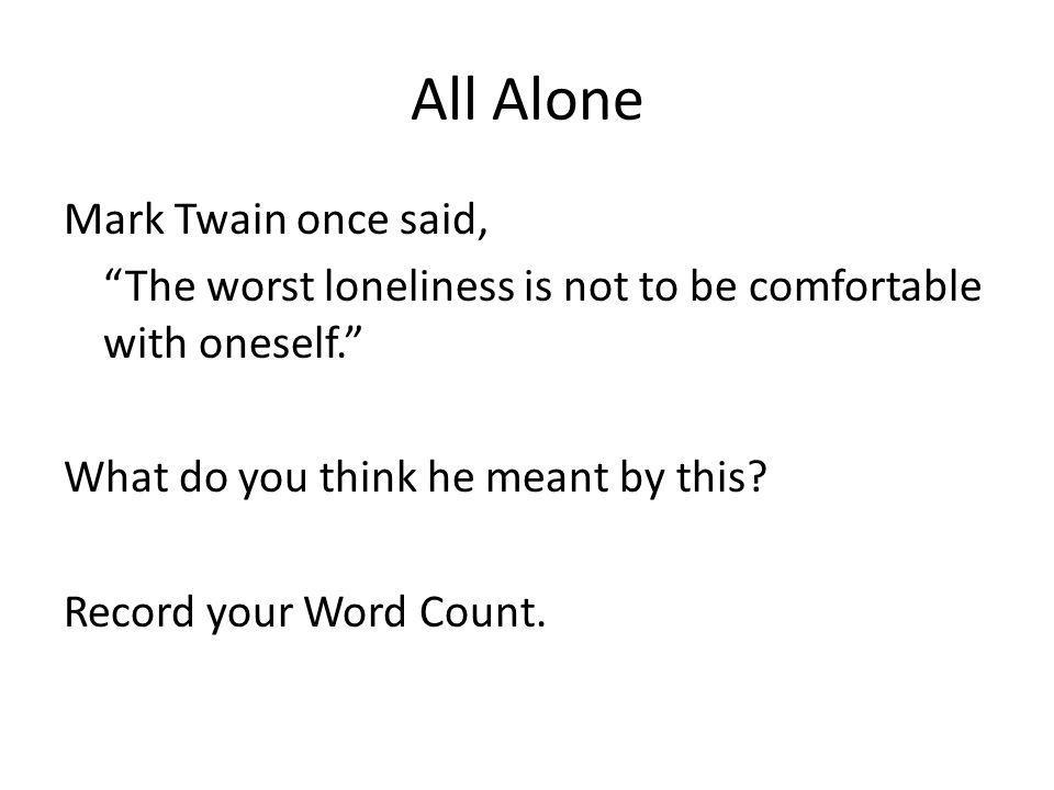 All Alone Mark Twain once said, The worst loneliness is not to be comfortable with oneself. What do you think he meant by this? Record your Word Count