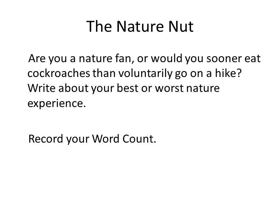 The Nature Nut Are you a nature fan, or would you sooner eat cockroaches than voluntarily go on a hike? Write about your best or worst nature experien