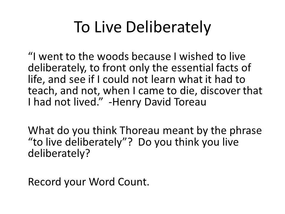 To Live Deliberately I went to the woods because I wished to live deliberately, to front only the essential facts of life, and see if I could not lear