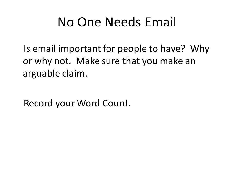 No One Needs Email Is email important for people to have? Why or why not. Make sure that you make an arguable claim. Record your Word Count.