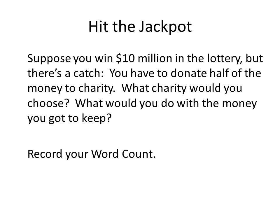 Hit the Jackpot Suppose you win $10 million in the lottery, but theres a catch: You have to donate half of the money to charity. What charity would yo
