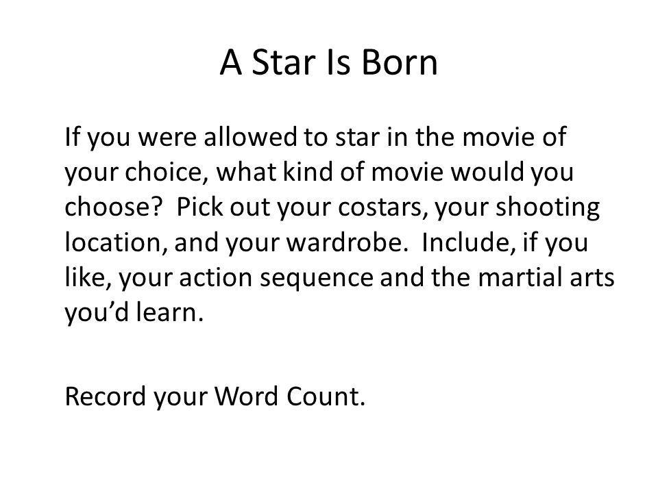 A Star Is Born If you were allowed to star in the movie of your choice, what kind of movie would you choose? Pick out your costars, your shooting loca