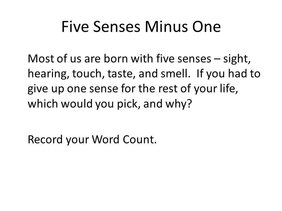 Five Senses Minus One Most of us are born with five senses – sight, hearing, touch, taste, and smell. If you had to give up one sense for the rest of
