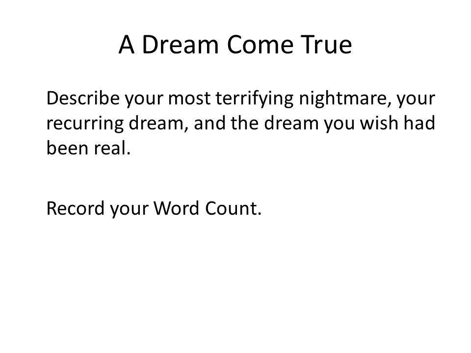 A Dream Come True Describe your most terrifying nightmare, your recurring dream, and the dream you wish had been real. Record your Word Count.