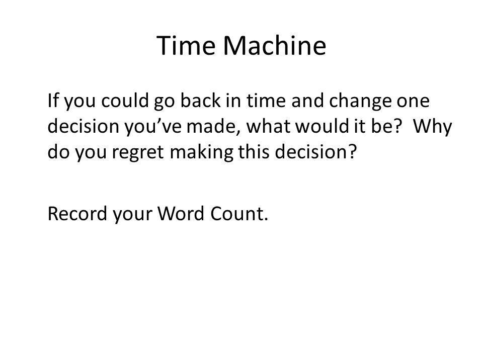 Time Machine If you could go back in time and change one decision youve made, what would it be? Why do you regret making this decision? Record your Wo