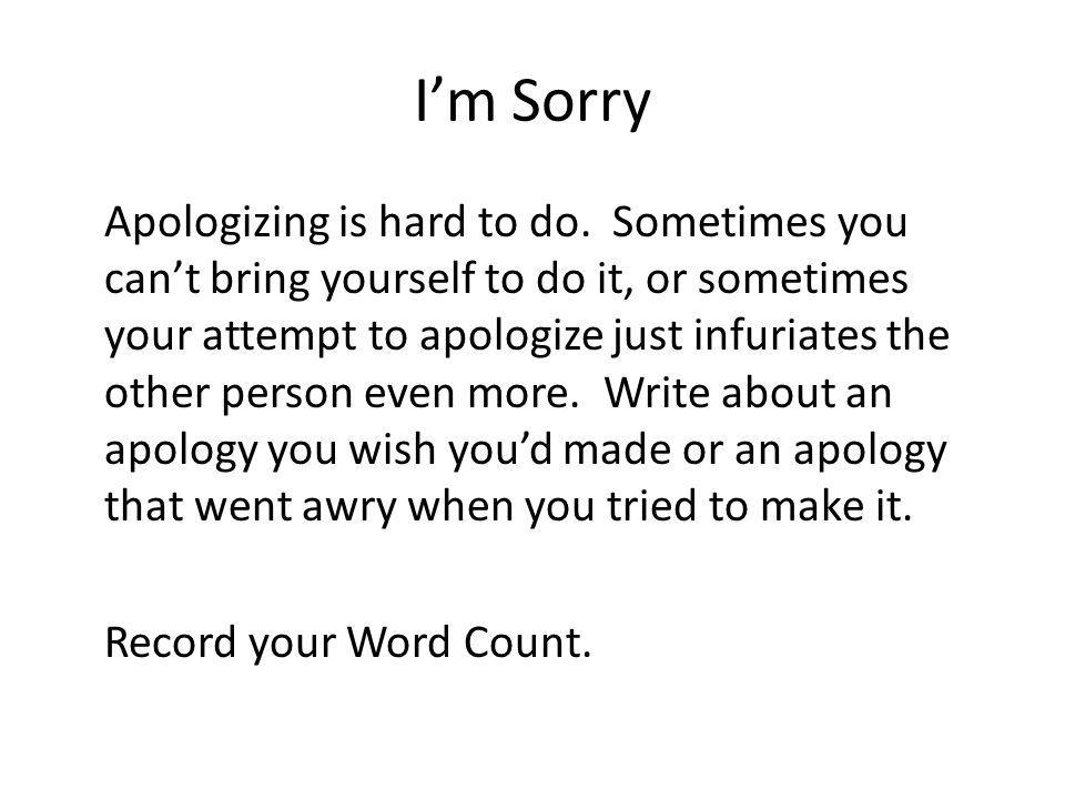 Im Sorry Apologizing is hard to do. Sometimes you cant bring yourself to do it, or sometimes your attempt to apologize just infuriates the other perso
