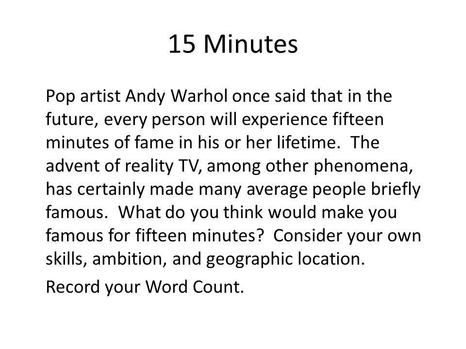 15 Minutes Pop artist Andy Warhol once said that in the future, every person will experience fifteen minutes of fame in his or her lifetime. The adven