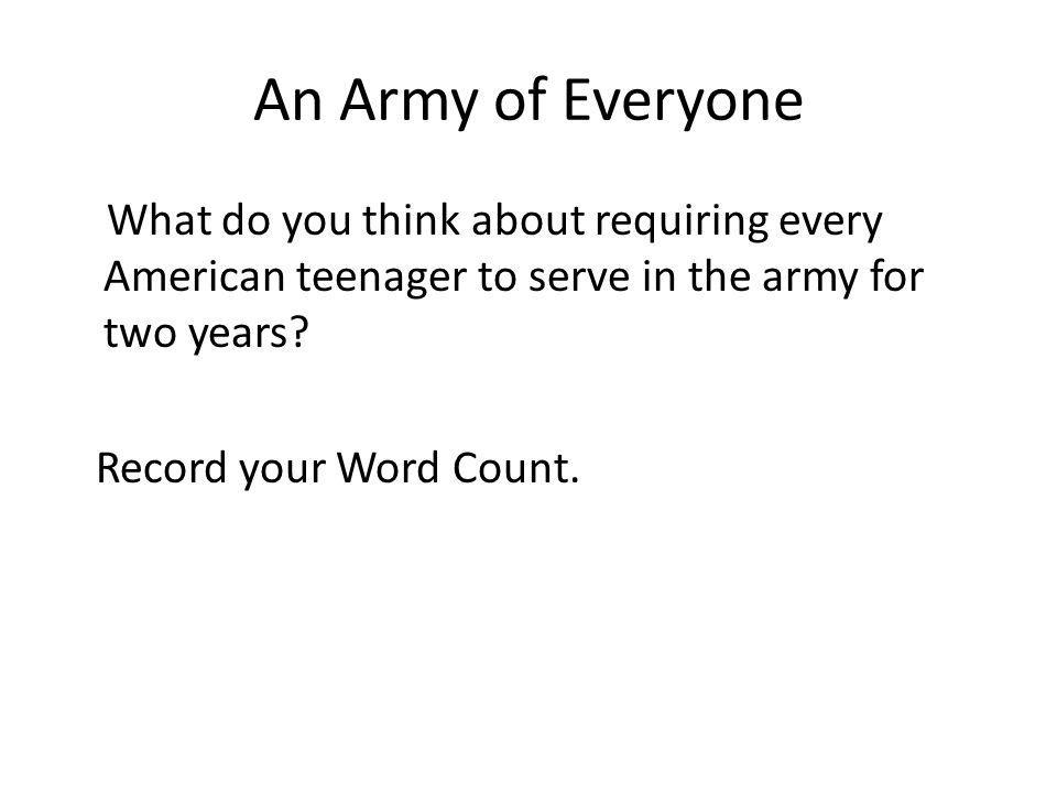 An Army of Everyone What do you think about requiring every American teenager to serve in the army for two years? Record your Word Count.