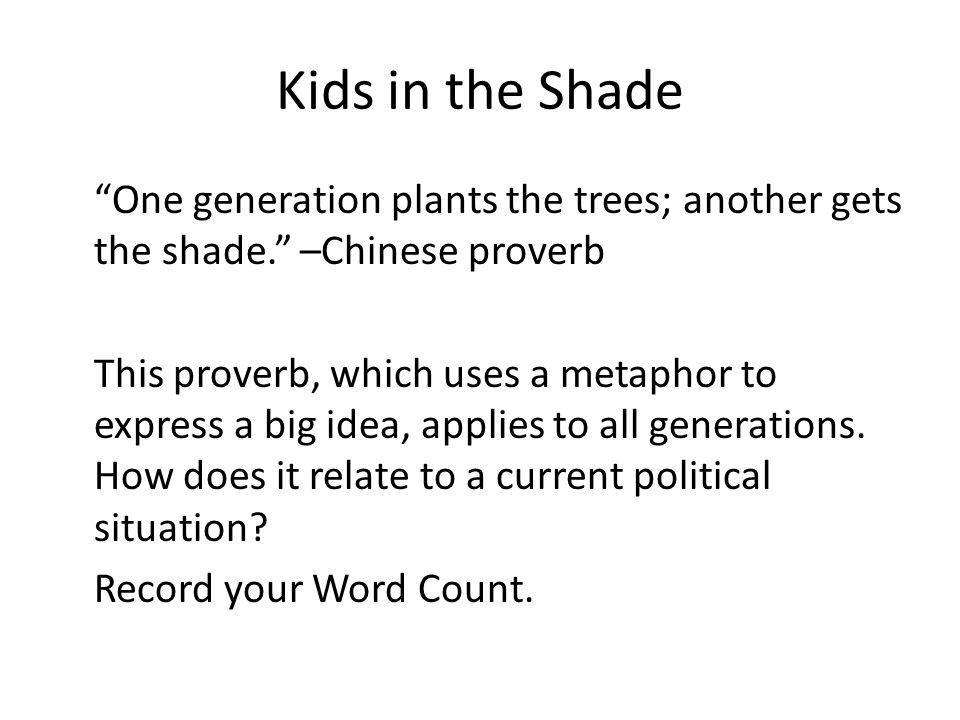 Kids in the Shade One generation plants the trees; another gets the shade. –Chinese proverb This proverb, which uses a metaphor to express a big idea,