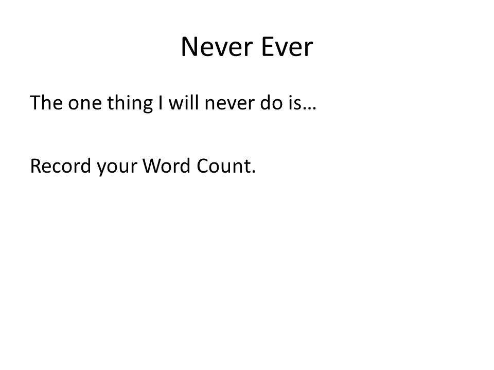 Never Ever The one thing I will never do is… Record your Word Count.