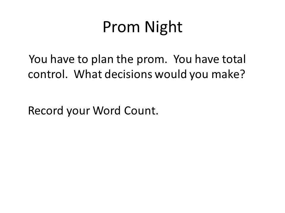 Prom Night You have to plan the prom. You have total control. What decisions would you make? Record your Word Count.