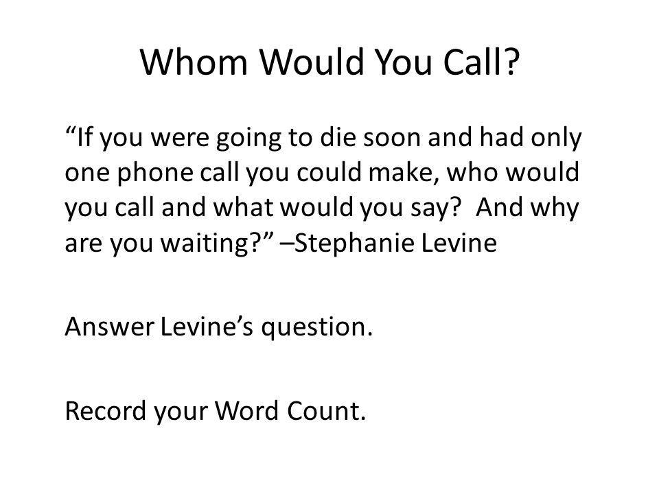 Whom Would You Call? If you were going to die soon and had only one phone call you could make, who would you call and what would you say? And why are