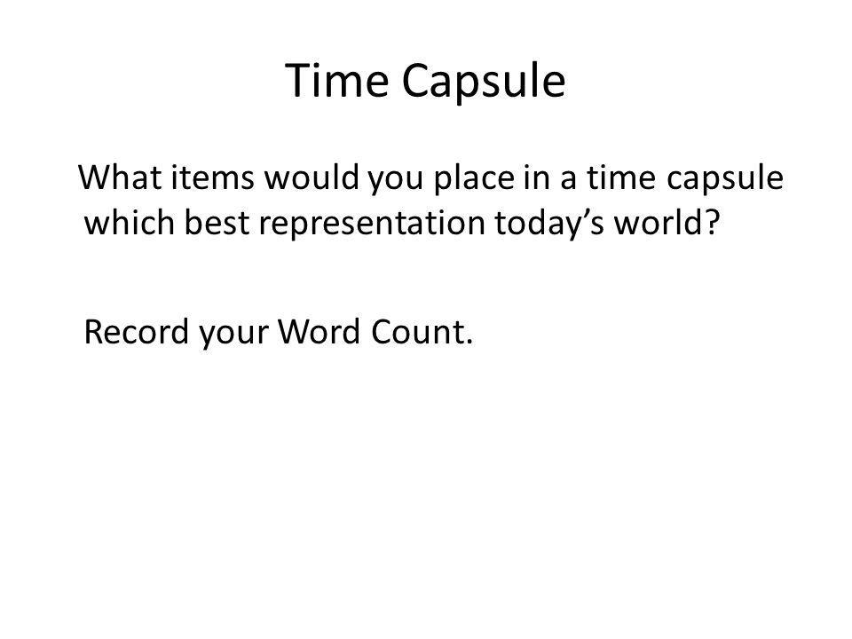 Time Capsule What items would you place in a time capsule which best representation todays world? Record your Word Count.