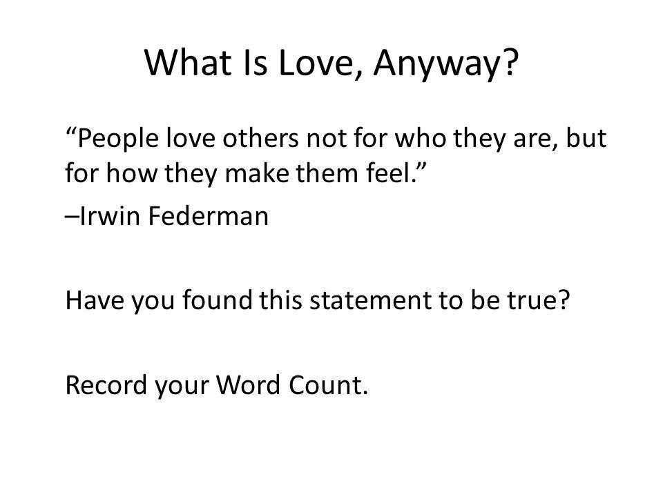 What Is Love, Anyway? People love others not for who they are, but for how they make them feel. –Irwin Federman Have you found this statement to be tr