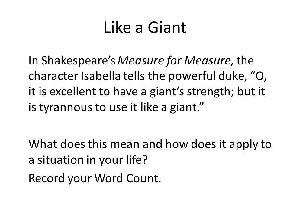 Like a Giant In Shakespeares Measure for Measure, the character Isabella tells the powerful duke, O, it is excellent to have a giants strength; but it