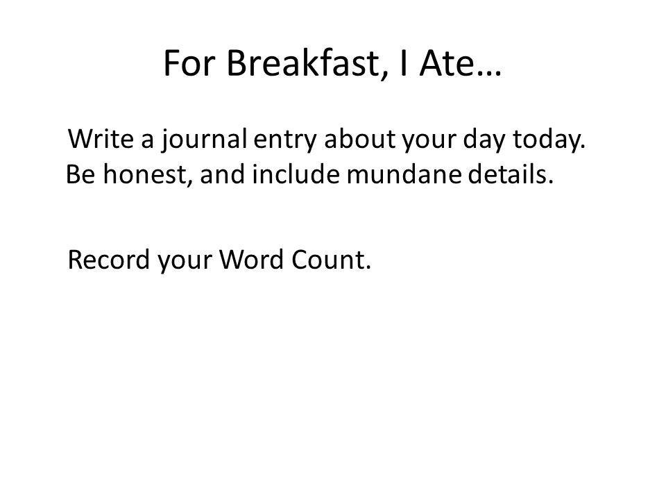 For Breakfast, I Ate… Write a journal entry about your day today. Be honest, and include mundane details. Record your Word Count.